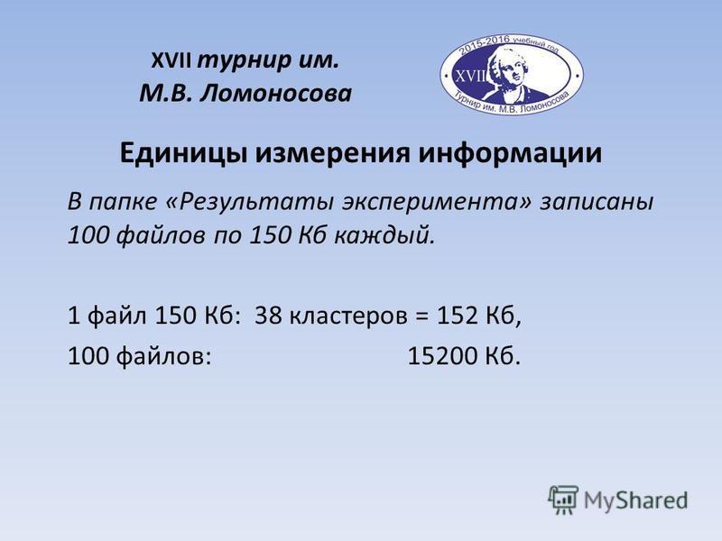 В папке «Результаты эксперимента» записаны 100 файлов по 150 Кб каждый. 1 файл 150 Кб: 38 кластеров = 152 Кб, 100 файлов: 15200 Кб. Единицы измерения информации XVII турнир им. М.В. Ломоносова