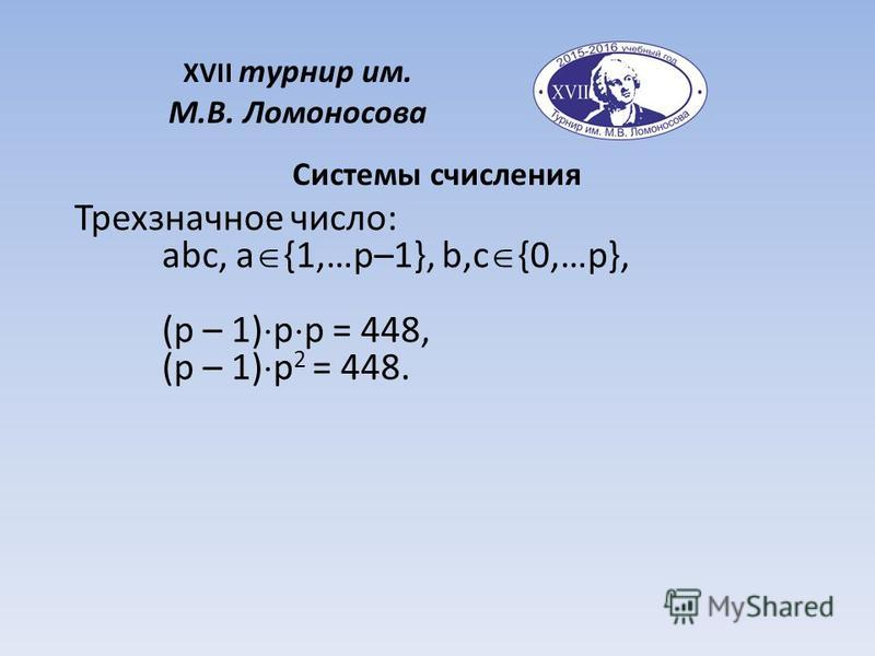 XVII турнир им. М.В. Ломоносова Системы счисления Трехзначное число: abc, a {1,…p–1}, b,c {0,…p}, (p – 1) p p = 448, (p – 1) p 2 = 448.