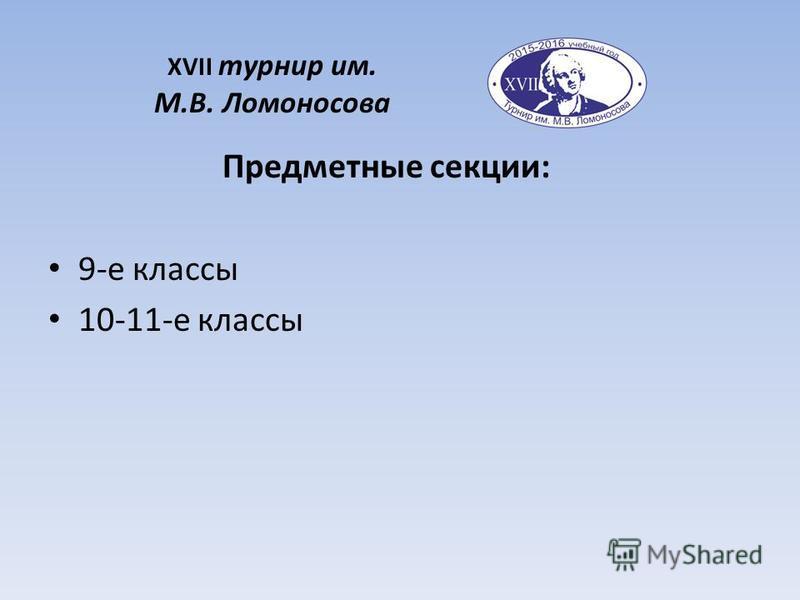 XVII турнир им. М.В. Ломоносова Предметные секции: 9-е классы 10-11-е классы
