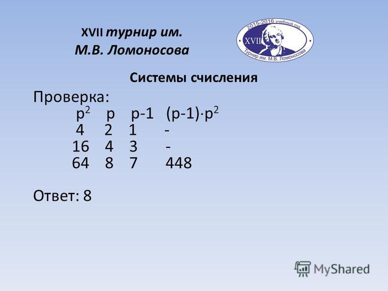 XVII турнир им. М.В. Ломоносова Системы счисления Проверка: p 2 p p-1 (p-1) p 2 4 2 1 - 16 4 3 - 64 8 7 448 Ответ: 8