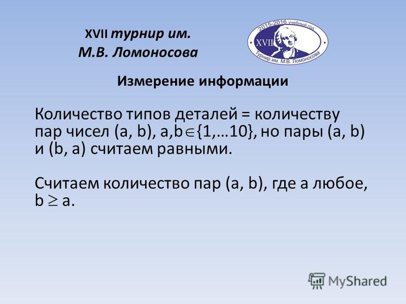 XVII турнир им. М.В. Ломоносова Измерение информации Количество типов деталей = количеству пар чисел (a, b), a,b {1,…10}, но пары (a, b) и (b, a) считаем равными. Считаем количество пар (a, b), где a любое, b a.
