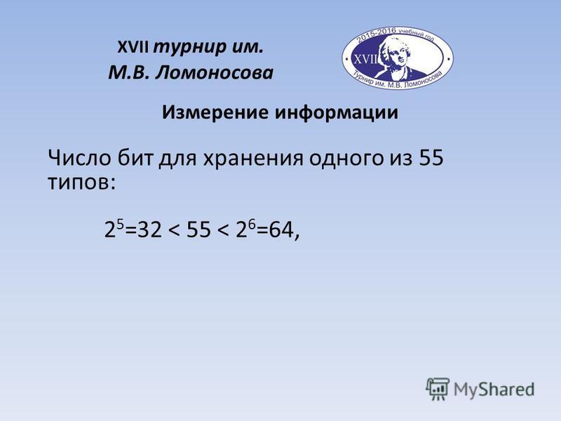 XVII турнир им. М.В. Ломоносова Измерение информации Число бит для хранения одного из 55 типов: 2 5 =32 < 55 < 2 6 =64,