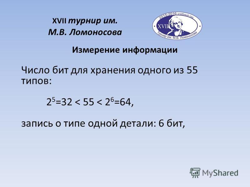 XVII турнир им. М.В. Ломоносова Измерение информации Число бит для хранения одного из 55 типов: 2 5 =32 < 55 < 2 6 =64, запись о типе одной детали: 6 бит,