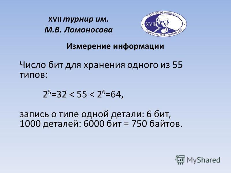 XVII турнир им. М.В. Ломоносова Измерение информации Число бит для хранения одного из 55 типов: 2 5 =32 < 55 < 2 6 =64, запись о типе одной детали: 6 бит, 1000 деталей: 6000 бит = 750 байтов.