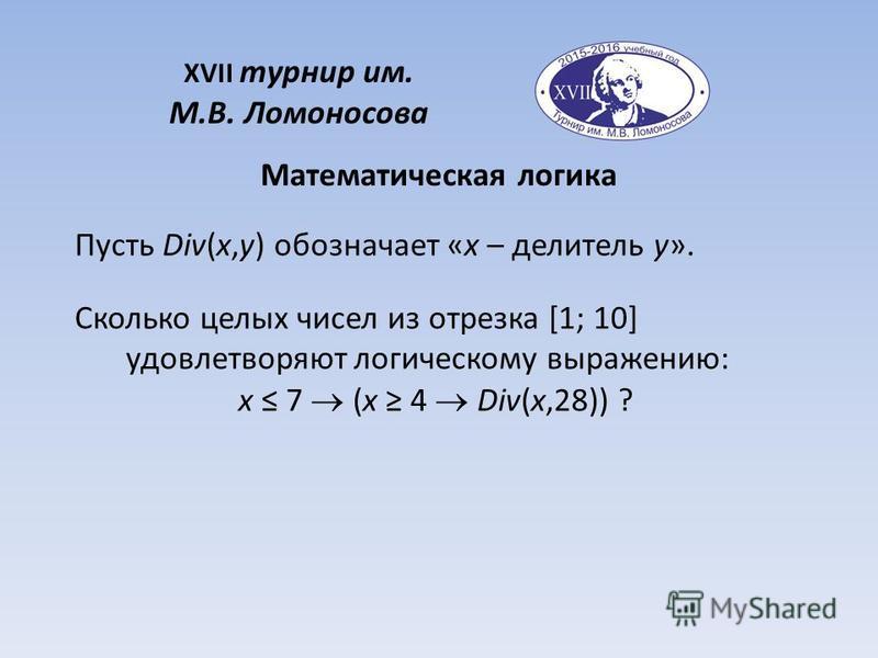 XVII турнир им. М.В. Ломоносова Математическая логика Пусть Div(x,y) обозначает «x – делитель y». Сколько целых чисел из отрезка [1; 10] удовлетворяют логическому выражению: x 7 (x 4 Div(x,28)) ?