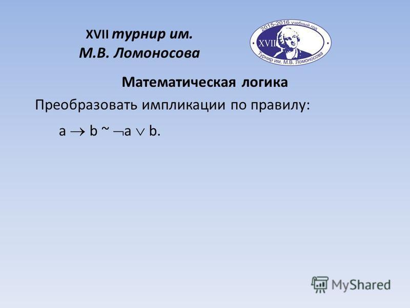 XVII турнир им. М.В. Ломоносова Математическая логика Преобразовать импликации по правилу: a b ~ a b.