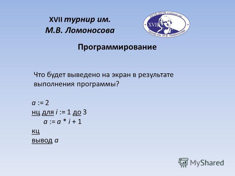 XVII турнир им. М.В. Ломоносова Что будет выведено на экран в результате выполнения программы? a := 2 нц для i := 1 до 3 a := a * i + 1 кц вывод a Программирование