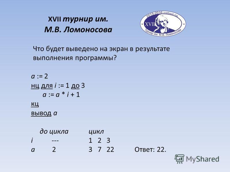 XVII турнир им. М.В. Ломоносова Что будет выведено на экран в результате выполнения программы? a := 2 нц для i := 1 до 3 a := a * i + 1 кц вывод a до цикла цикл i ---1 2 3 a 23 7 22Ответ: 22.