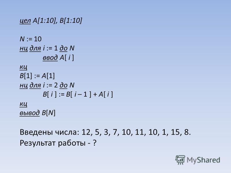 цел A[1:10], B[1:10] N := 10 нц для i := 1 до N ввод A[ i ] кц B[1] := A[1] нц для i := 2 до N B[ i ] := B[ i – 1 ] + A[ i ] кц вывод B[N] Введены числа: 12, 5, 3, 7, 10, 11, 10, 1, 15, 8. Результат работы - ?