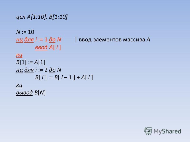 цел A[1:10], B[1:10] N := 10 нц для i := 1 до N | ввод элементов массива A ввод A[ i ] кц B[1] := A[1] нц для i := 2 до N B[ i ] := B[ i – 1 ] + A[ i ] кц вывод B[N]