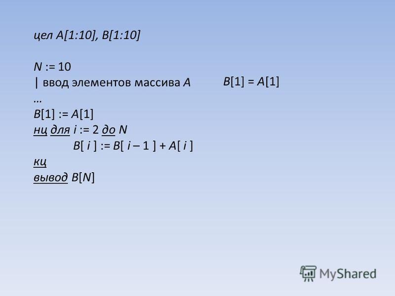 цел A[1:10], B[1:10] N := 10 | ввод элементов массива A … B[1] := A[1] нц для i := 2 до N B[ i ] := B[ i – 1 ] + A[ i ] кц вывод B[N] B[1] = A[1]