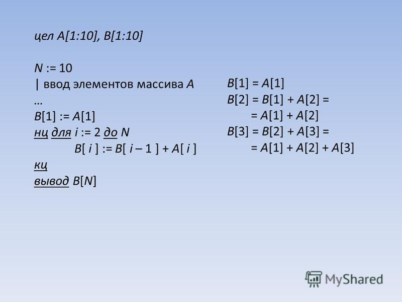 цел A[1:10], B[1:10] N := 10 | ввод элементов массива A … B[1] := A[1] нц для i := 2 до N B[ i ] := B[ i – 1 ] + A[ i ] кц вывод B[N] B[1] = A[1] B[2] = B[1] + A[2] = = A[1] + A[2] B[3] = B[2] + A[3] = = A[1] + A[2] + A[3]