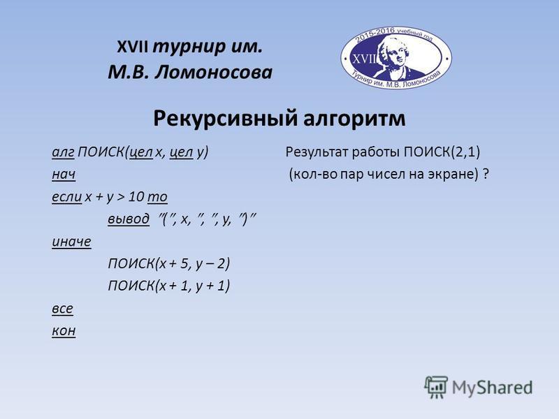 алг ПОИСК(цел x, цел y) нач если x + y > 10 то вывод (, x,,, y, ) иначе ПОИСК(x + 5, y – 2) ПОИСК(x + 1, y + 1) все кон Рекурсивный алгоритм XVII турнир им. М.В. Ломоносова Результат работы ПОИСК(2,1) (кол-во пар чисел на экране) ?