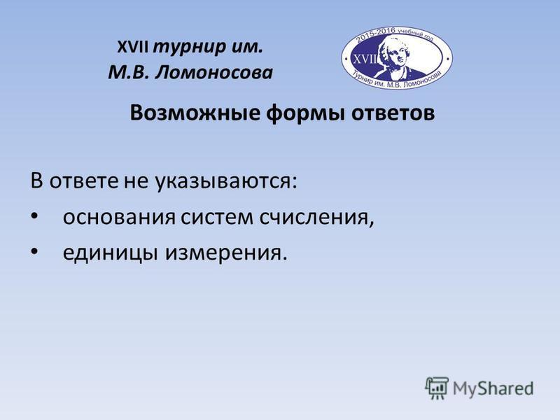 XVII турнир им. М.В. Ломоносова Возможные формы ответов В ответе не указываются: основания систем счисления, единицы измерения.