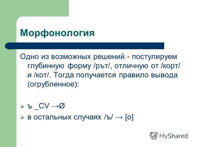 Морфонология Одно из возможных решений - постулируем глубинную форму /рът/, отличную от /корт/ и /кот/. Тогда получается правило вывода (огрубленное): ъ _CV Ø в остальных случаях /ъ/ [о]