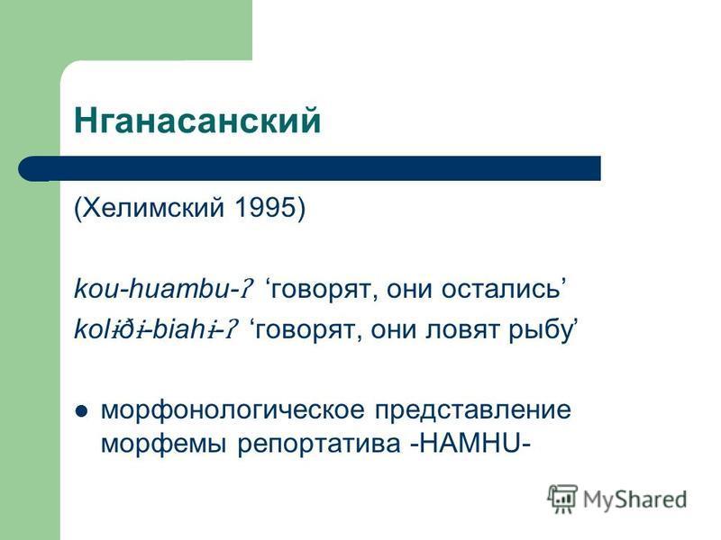 Нганасанский (Хелимский 1995) kou-huambu- ʔ говорят, они остались kol ɨ ð ɨ -biah ɨ - ʔ говорят, они ловят рыбу марафонологическое представление морфемы репортатива -HAMHU-