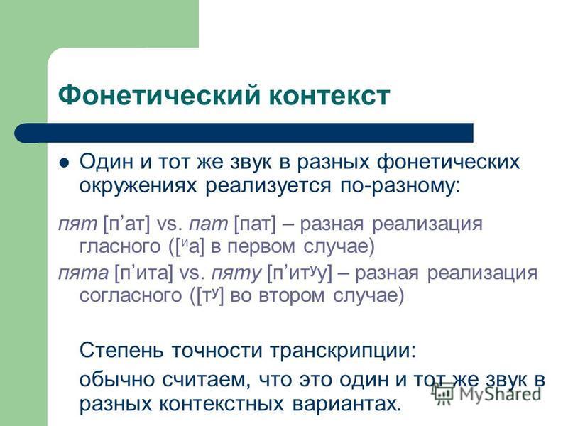Фонетический контекст Один и тот же звук в разных фонетических окружениях реализуется по-разному: пят [пат] vs. пат [пат] – разная реализация гласного ([ и а] в первом случае) пята [пита] vs. пяту [пит у у] – разная реализация согласного ([т у ] во в