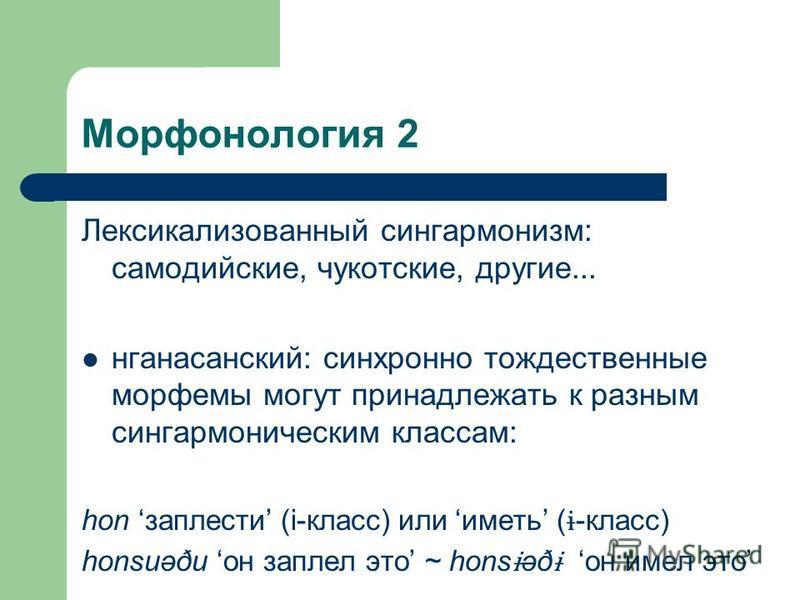Морфонология 2 Лексикализованный сингармонизм: самодийские, чукотские, другие... нганасанский: синхронно тождественные морфемы могут принадлежать к разным сингармоническим классам: hon заплести (i-класс) или иметь ( ɨ -класс) honsuəðu он заплел это ~
