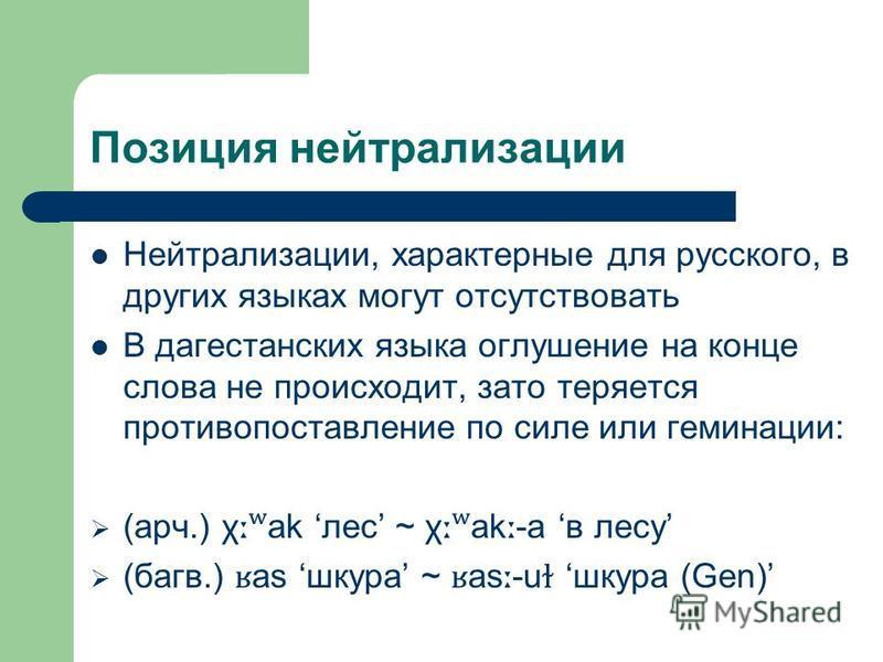 Позиция нейтрализации Нейтрализации, характерные для русского, в других языках могут отсутствовать В дагестанских языка оглушение на конце слова не происходит, зато теряется противопоставление по силе или геминации: (арч.) χ ːʷ ak лес ~ χ ːʷ ak ː -a