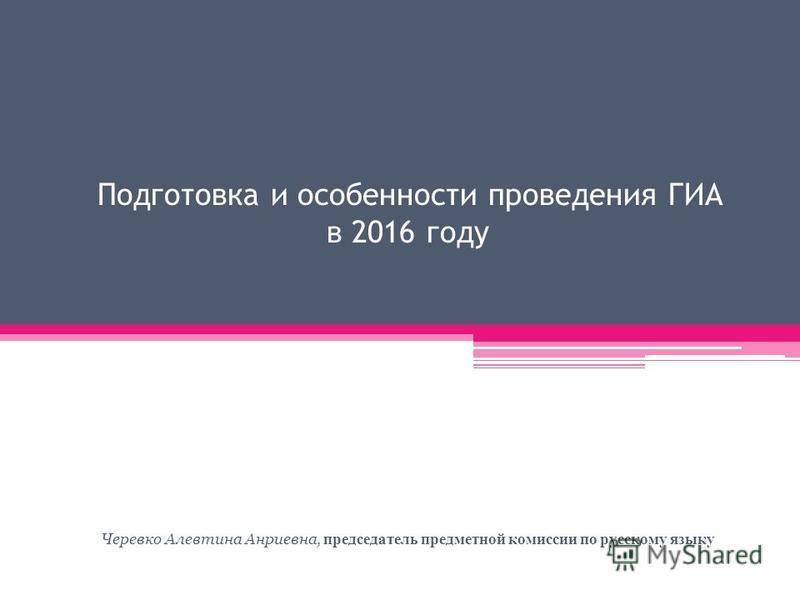 Подготовка и особенности проведения ГИА в 2016 году Черевко Алевтина Анриевна, председатель предметной комиссии по русскому языку