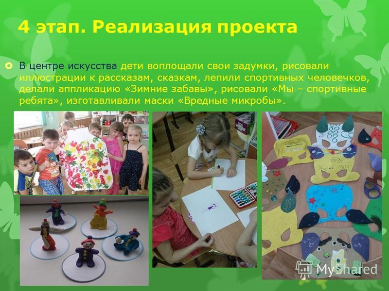 4 этап. Реализация проекта В центре искусства дети воплощали свои задумки, рисовали иллюстрации к рассказам, сказкам, лепили спортивных человечков, делали аппликацию «Зимние забавы», рисовали «Мы – спортивные ребята», изготавливали маски «Вредные мик