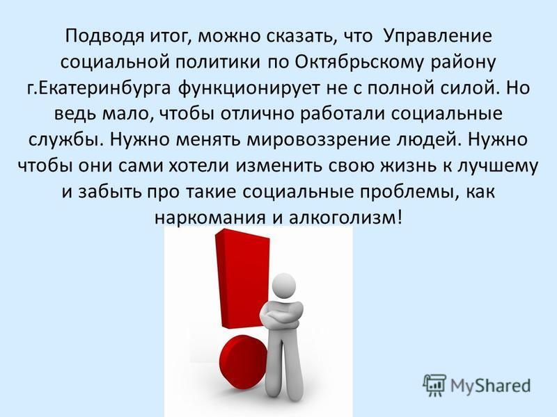 Подводя итог, можно сказать, что Управление социальной политики по Октябрьскому району г.Екатеринбурга функционирует не с полной силой. Но ведь мало, чтобы отлично работали социальные службы. Нужно менять мировоззрение людей. Нужно чтобы они сами хот