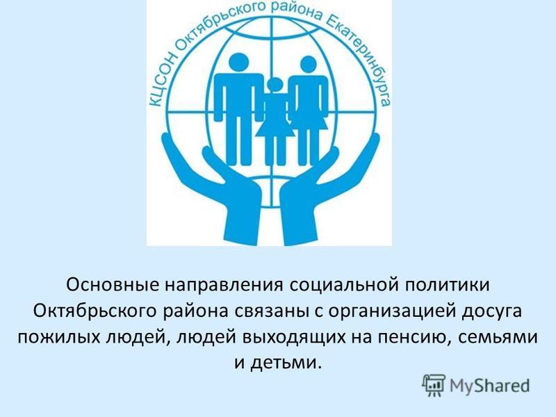 Основные направления социальной политики Октябрьского района связаны с организацией досуга пожилых людей, людей выходящих на пенсию, семьями и детьми.
