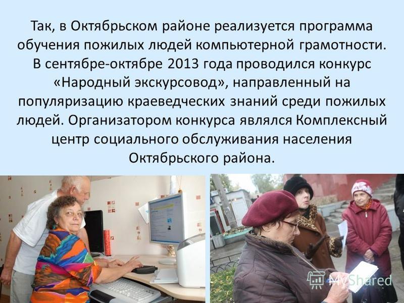 Так, в Октябрьском районе реализуется программа обучения пожилых людей компьютерной грамотности. В сентябре-октябре 2013 года проводился конкурс «Народный экскурсовод», направленный на популяризацию краеведческих знаний среди пожилых людей. Организат