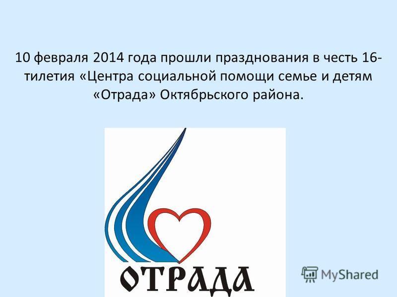 10 февраля 2014 года прошли празднования в честь 16- тилетия «Центра социальной помощи семье и детям «Отрада» Октябрьского района.