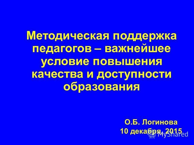 О.Б. Логинова 10 декабря, 2015 Методическая поддержка педагогов – важнейшее условие повышения качества и доступности образования