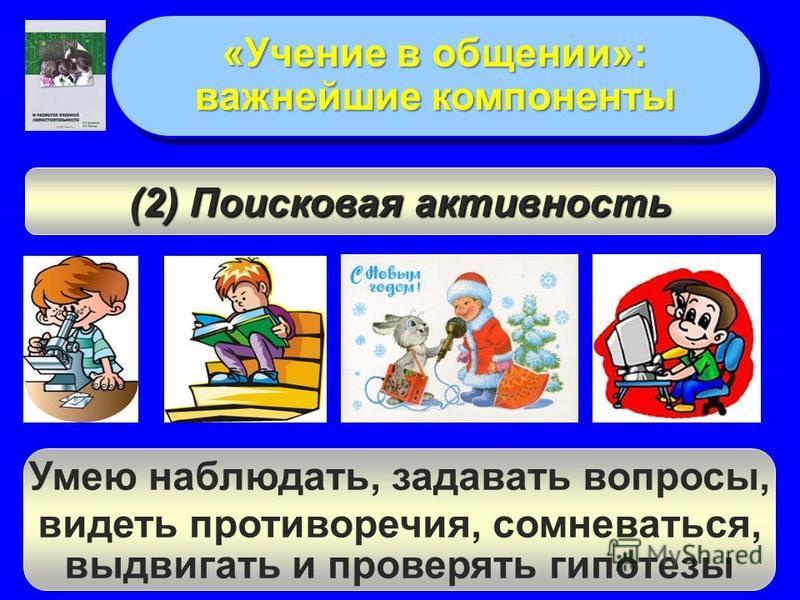 «Учение в общении»: важнейшие компоненты «Учение в общении»: важнейшие компоненты Умею наблюдать, задавать вопросы, видеть противоречия, сомневаться, выдвигать и проверять гипотезы (2) Поисковая активность