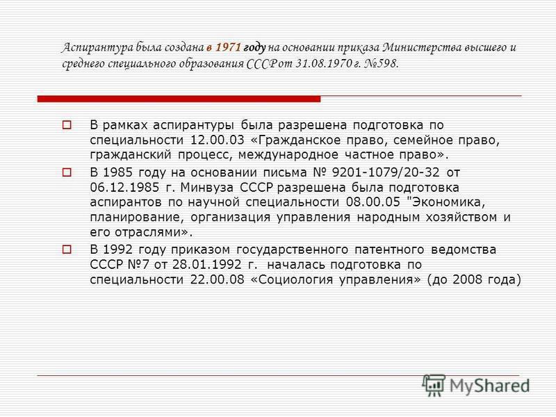 Аспирантура была создана в 1971 году на основании приказа Министерства высшего и среднего специального образования СССР от 31.08.1970 г. 598. В рамках аспирантуры была разрешена подготовка по специальности 12.00.03 «Гражданское право, семейное право,
