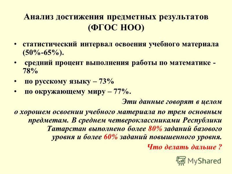 Анализ достижения предметных результатов (ФГОС НОО) статистический интервал освоения учебного материала (50%-65%). средний процент выполнения работы по математике - 78% по русскому языку – 73% по окружающему миру – 77%. Эти данные говорят в целом о х