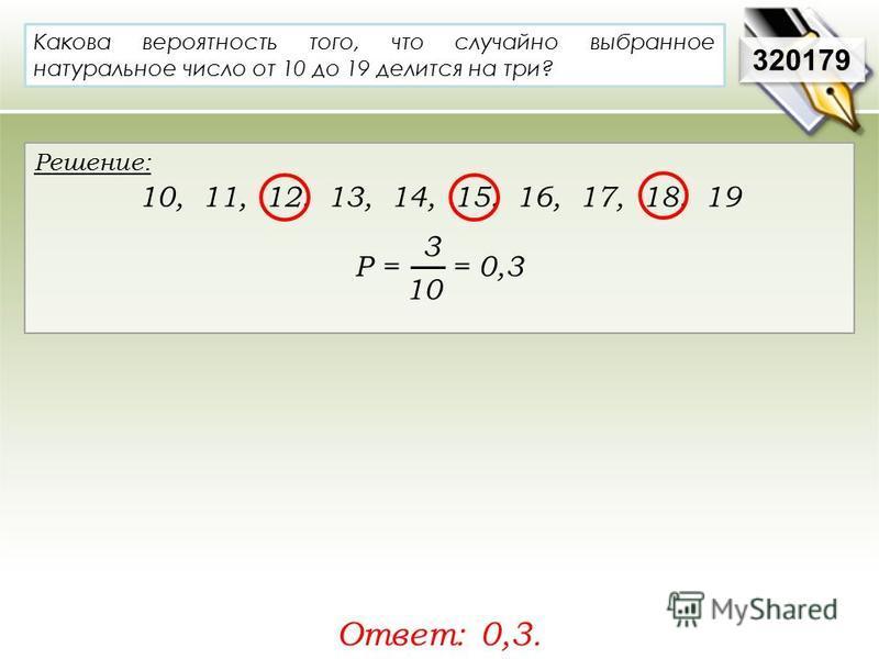 320179 Решение: 10, 11, 12, 13, 14, 15, 16, 17, 18, 19 Р = = 0,3 Ответ: 0,3. Какова вероятность того, что случайно выбранное натуральное число от 10 до 19 делится на три? 3 10