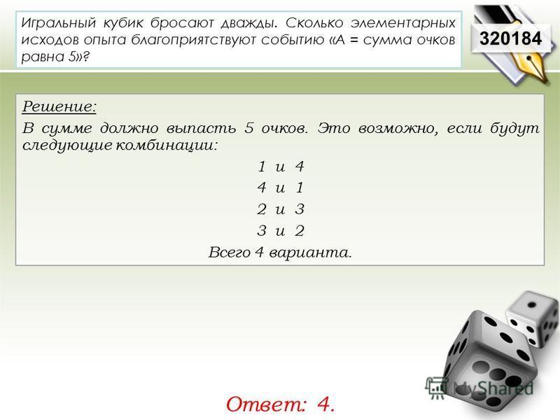320184 Решение: В сумме должно выпасть 5 очков. Это возможно, если будут следующие комбинации: 1 и 4 4 и 1 2 и 3 3 и 2 Всего 4 варианта. Ответ: 4. Игральный кубик бросают дважды. Сколько элементарных исходов опыта благоприятствуют событию «А = сумма