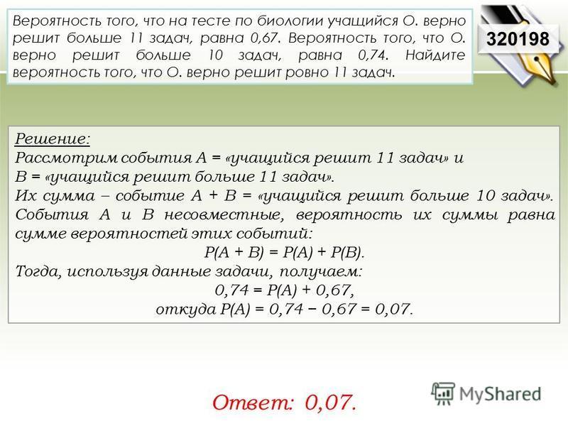 Решение: Рассмотрим события A = «учащийся решит 11 задач» и В = «учащийся решит больше 11 задач». Их сумма – событие A + B = «учащийся решит больше 10 задач». События A и В несовместные, вероятность их суммы равна сумме вероятностей этих событий: P(A