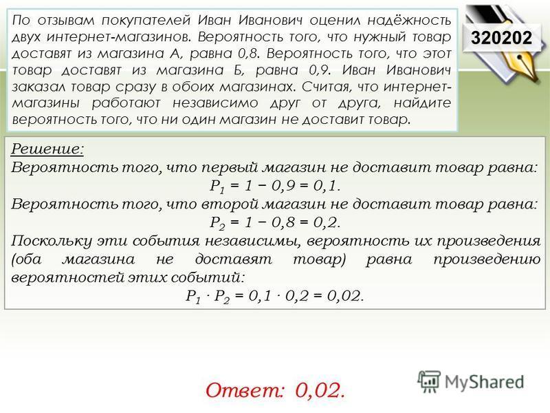 Решение: Вероятность того, что первый магазин не доставит товар равна: Р 1 = 1 0,9 = 0,1. Вероятность того, что второй магазин не доставит товар равна: Р 2 = 1 0,8 = 0,2. Поскольку эти события независимы, вероятность их произведения (оба магазина не