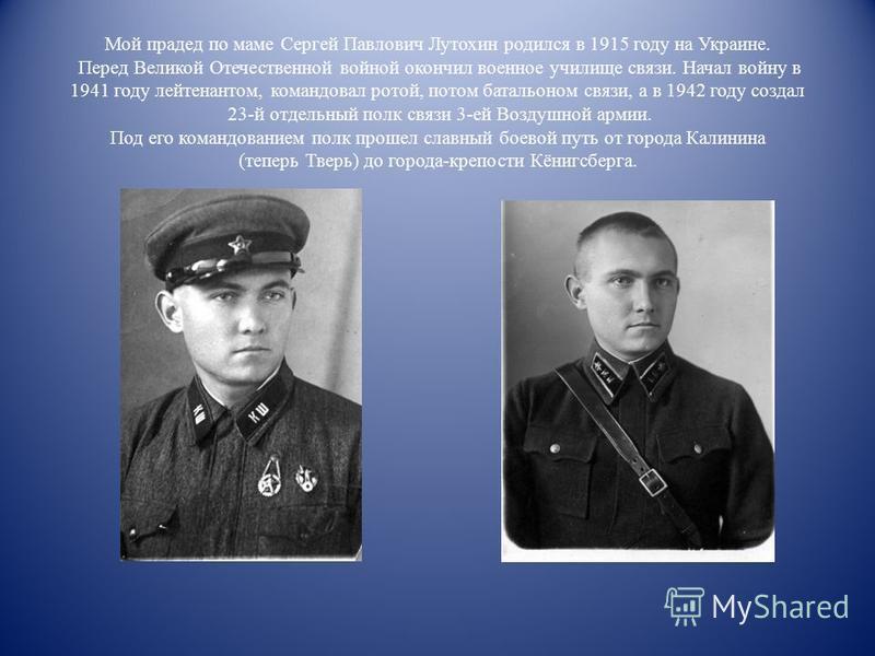 Мой прадед по маме Сергей Павлович Лутохин родился в 1915 году на Украине. Перед Великой Отечественной войной окончил военное училище связи. Начал войну в 1941 году лейтенантом, командовал ротой, потом батальоном связи, а в 1942 году создал 23-й отде