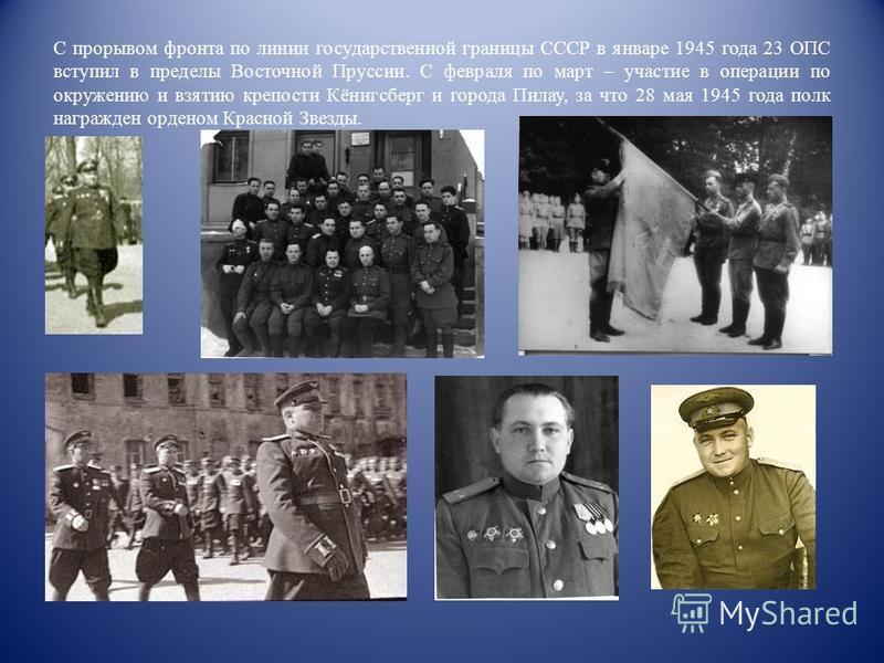 С прорывом фронта по линии государственной границы СССР в январе 1945 года 23 ОПС вступил в пределы Восточной Пруссии. С февраля по март – участие в операции по окружению и взятию крепости Кёнигсберг и города Пилау, за что 28 мая 1945 года полк награ