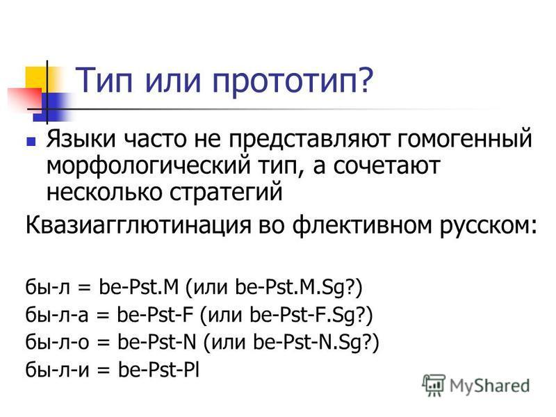 Тип или прототип? Языки часто не представляют гомогенный морфологический тип, а сочетают несколько стратегий Квазиагглютинация во флективном русском: бы-л = be-Pst.M (или be-Pst.M.Sg?) бы-л-а = be-Pst-F (или be-Pst-F.Sg?) бы-л-о = be-Pst-N (или be-Ps