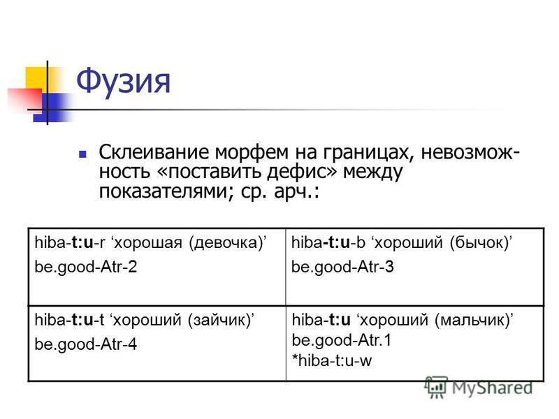 Фузия Склеивание морфем на границах, невозможность «поставить дефис» между показателями; ср. арч.: hiba-t:u-r хорошая (девочка) be.good-Atr-2 hiba-t:u-b хороший (бычок) be.good-Atr-3 hiba-t:u-t хороший (зайчик) be.good-Atr-4 hiba-t:u хороший (мальчик
