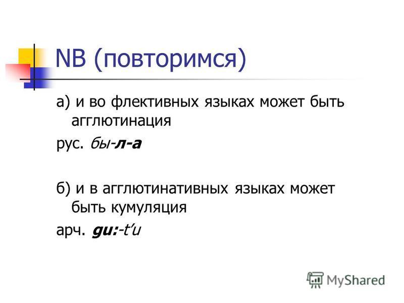 NB (повторимся) а) и во флективных языках может быть агглютинация рус. бы-л-а б) и в агглютинативных языках может быть кумуляция арч. gu:-tu