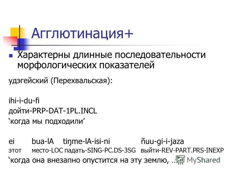 Агглютинация+ Характерны длинные последовательности морфологических показателей удэгейский (Перехвальская): ihi-i-du-fi дойти-PRP-DAT-1PL.INCL когда мы подходили ei bua-lA tiŋme-lA-isi-ni ñuu-gi-i-jaza этот место-LOC падать-SING-PC.DS-3SG выйти-REV-