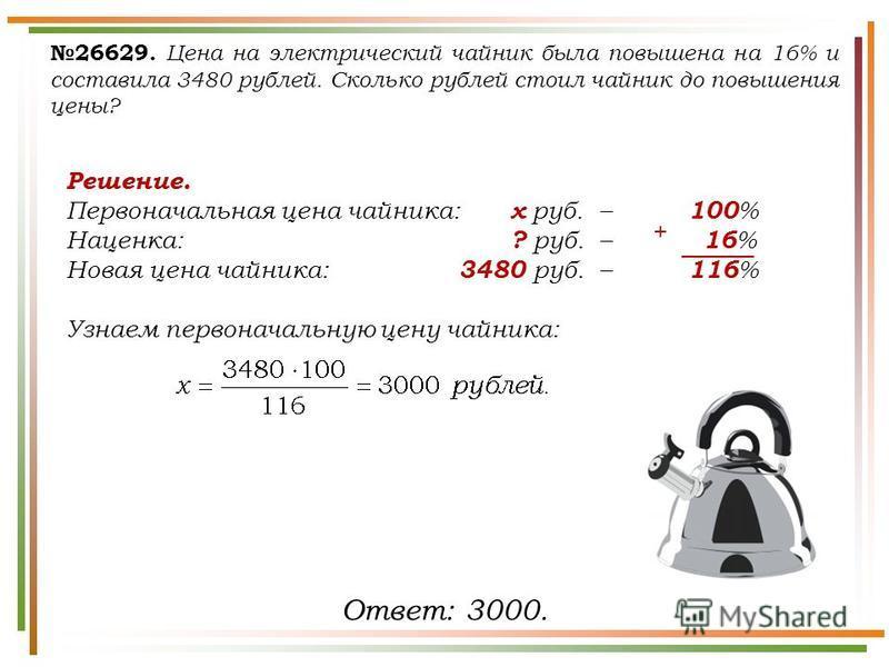 26629. Цена на электрический чайник была повышена на 16% и составила 3480 рублей. Сколько рублей стоил чайник до повышения цены? Ответ: 3000. Решение. Первоначальная цена чайника: х руб.– 100 % Наценка: ? руб.– 16 % Новая цена чайника: 3480 руб.– 116