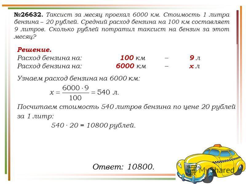 Решение. Расход бензина на: 100 км– 9 л Расход бензина на: 6000 км– х л Узнаем расход бензина на 6000 км: Посчитаем стоимость 540 литров бензина по цене 20 рублей за 1 литр: 540 · 20 = 10800 рублей. 26632. Таксист за месяц проехал 6000 км. Стоимость
