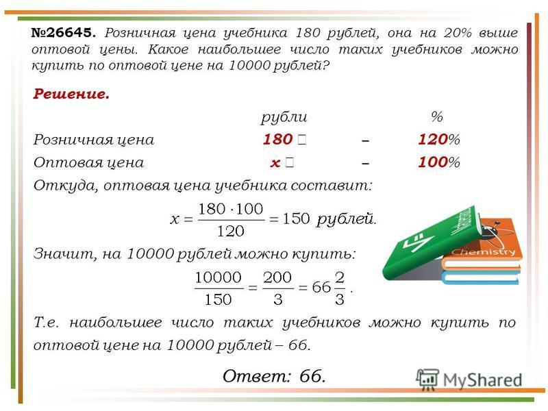 Решение. рубли % Розничная цена 180 120 % Оптовая цена х 100 % Откуда, оптовая цена учебника составит: Значит, на 10000 рублей можно купить: Т.е. наибольшее число таких учебников можно купить по оптовой цене на 10000 рублей – 66. 26645. Розничная цен