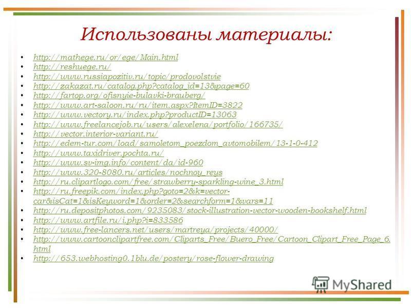 Использованы материалы: http://mathege.ru/or/ege/Main.html http://reshuege.ru/ http://www.russiapozitiv.ru/topic/prodovolstvie http://zakazat.ru/catalog.php?catalog_id=13&page=60 http://fartop.org/ofisnyie-bulavki-brauberg/ http://www.art-saloon.ru/r