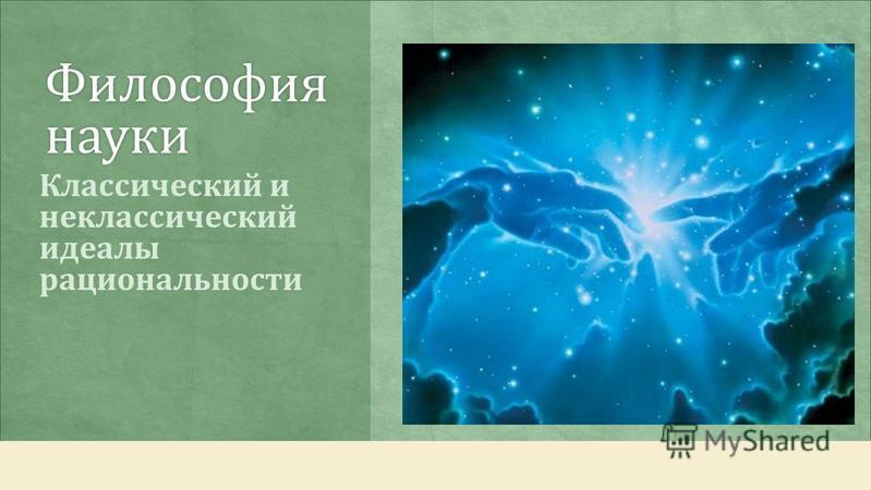 Философия науки Классический и неклассический идеалы рациональности
