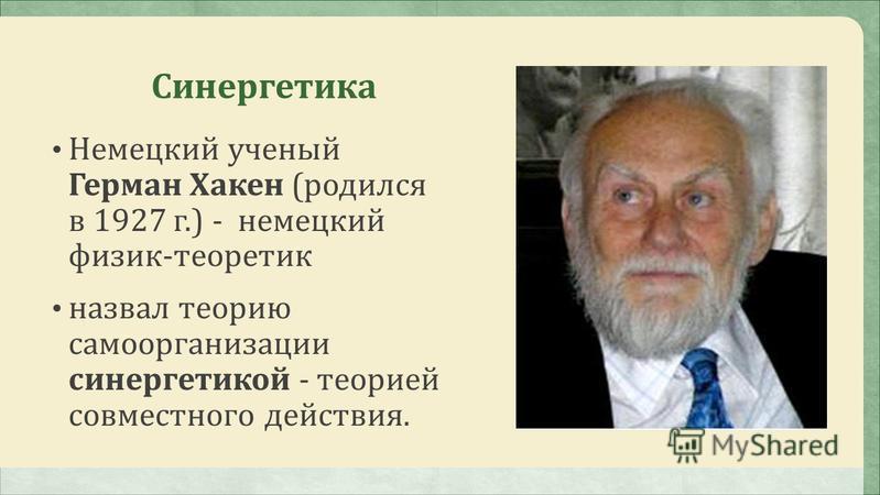 Синергетика Немецкий ученый Герман Хакен (родился в 1927 г.) - немецкий физик-теоретик назвал теорию самоорганизации синергетикой - теорией совместного действия.