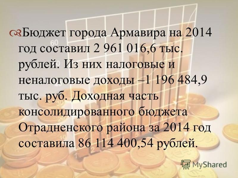 Бюджет города Армавира на 2014 год составил 2 961 016,6 тыс. рублей. Из них налоговые и неналоговые доходы –1 196 484,9 тыс. руб. Доходная часть консолидированного бюджета Отрадненского района за 2014 год составила 86 114 400,54 рублей.